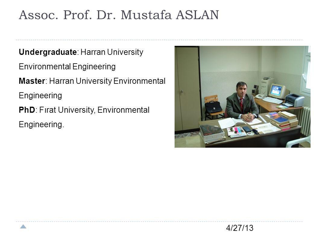 Assoc. Prof. Dr. Mustafa ASLAN 4/27/13 Undergraduate: Harran University Environmental Engineering Master: Harran University Environmental Engineering