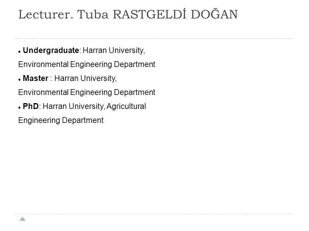 Lecturer. Tuba RASTGELDİ DOĞAN Undergraduate: Harran University, Environmental Engineering Department Master : Harran University, Environmental Engine