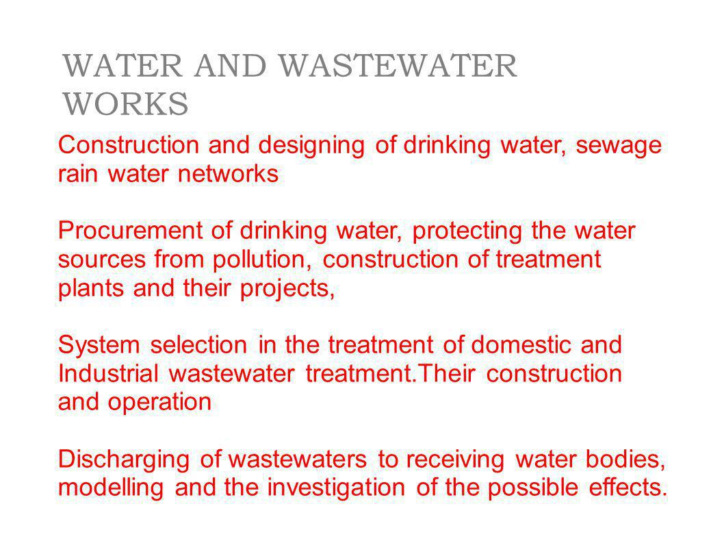 Construction and designing of drinking water, sewage rain water networks Procurement of drinking water, protecting the water sources from pollution, construction of treatment plants and their projects, System selection in the treatment of domestic and Industrial wastewater treatment.Their construction and operation Discharging of wastewaters to receiving water bodies, modelling and the investigation of the possible effects.