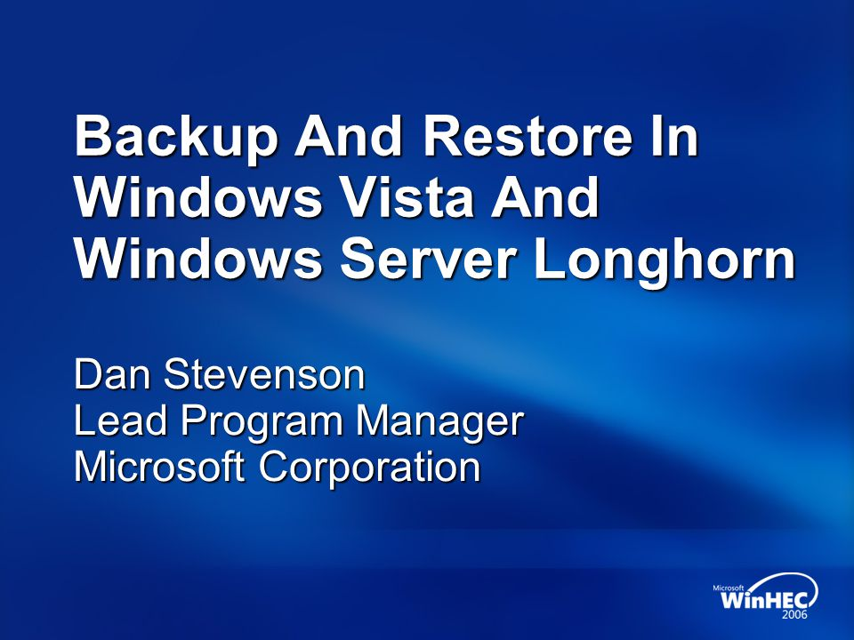 Backup Is New And Different Brand new backup and restore features for Windows Vista and Windows Server Longhorn Focus: Usability, simplicity, and suitability Bottom line More people doing more backups Right features for the right people