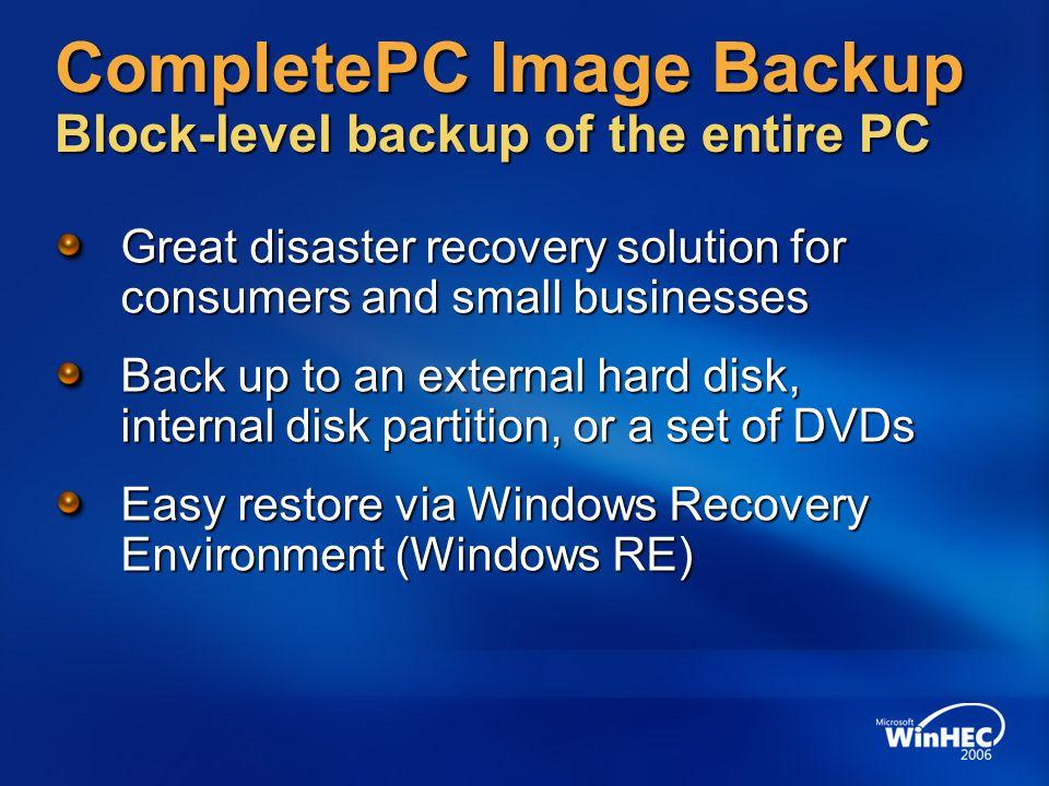 CompletePC Image Backup Block-level backup of the entire PC Great disaster recovery solution for consumers and small businesses Back up to an external hard disk, internal disk partition, or a set of DVDs Easy restore via Windows Recovery Environment (Windows RE)