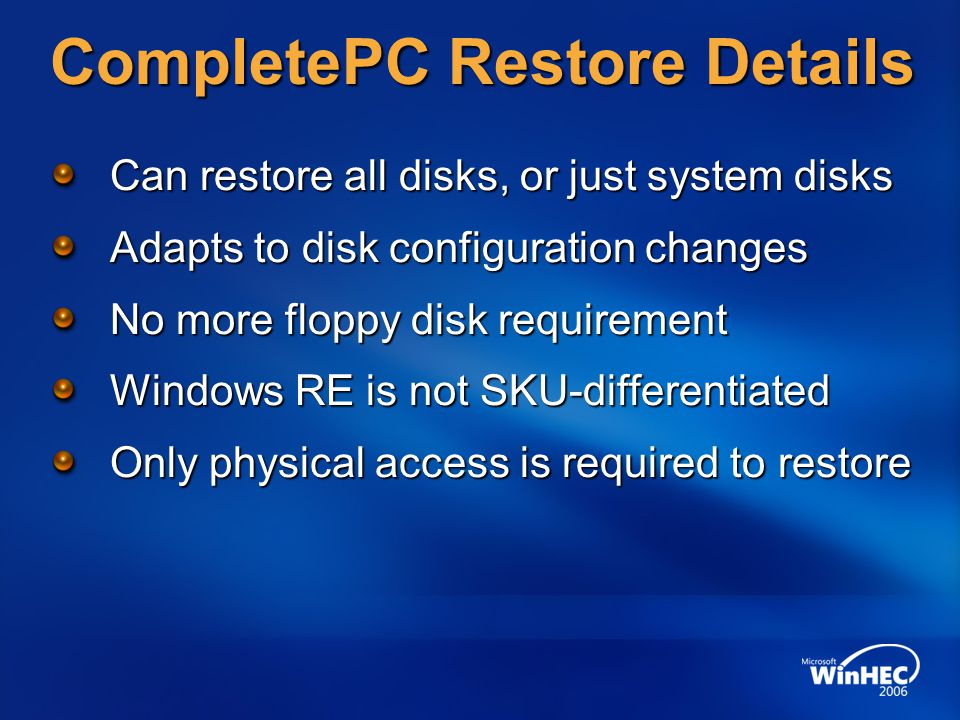 CompletePC Restore Details Can restore all disks, or just system disks Adapts to disk configuration changes No more floppy disk requirement Windows RE