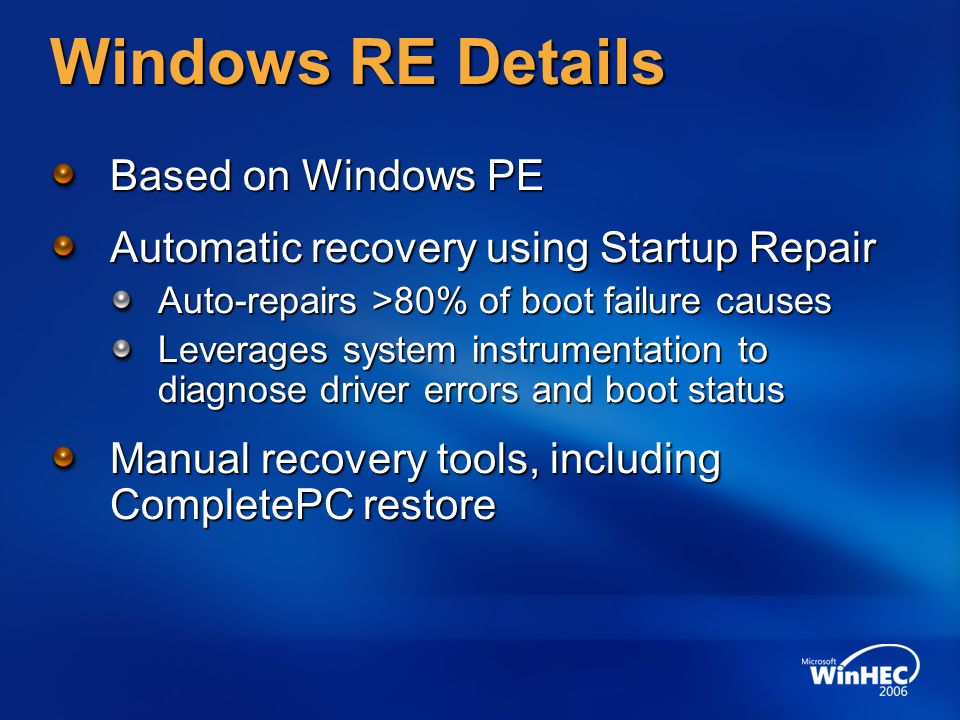 Windows RE Details Based on Windows PE Automatic recovery using Startup Repair Auto-repairs >80% of boot failure causes Leverages system instrumentation to diagnose driver errors and boot status Manual recovery tools, including CompletePC restore