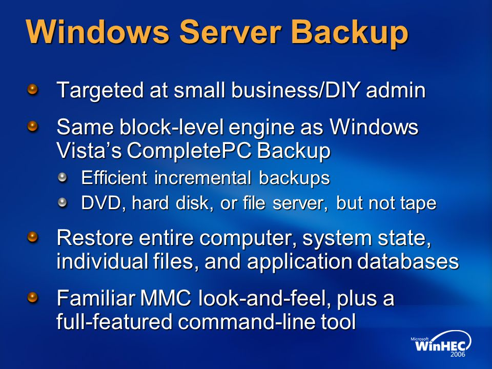 Windows Server Backup Targeted at small business/DIY admin Same block-level engine as Windows Vista's CompletePC Backup Efficient incremental backups DVD, hard disk, or file server, but not tape Restore entire computer, system state, individual files, and application databases Familiar MMC look-and-feel, plus a full-featured command-line tool