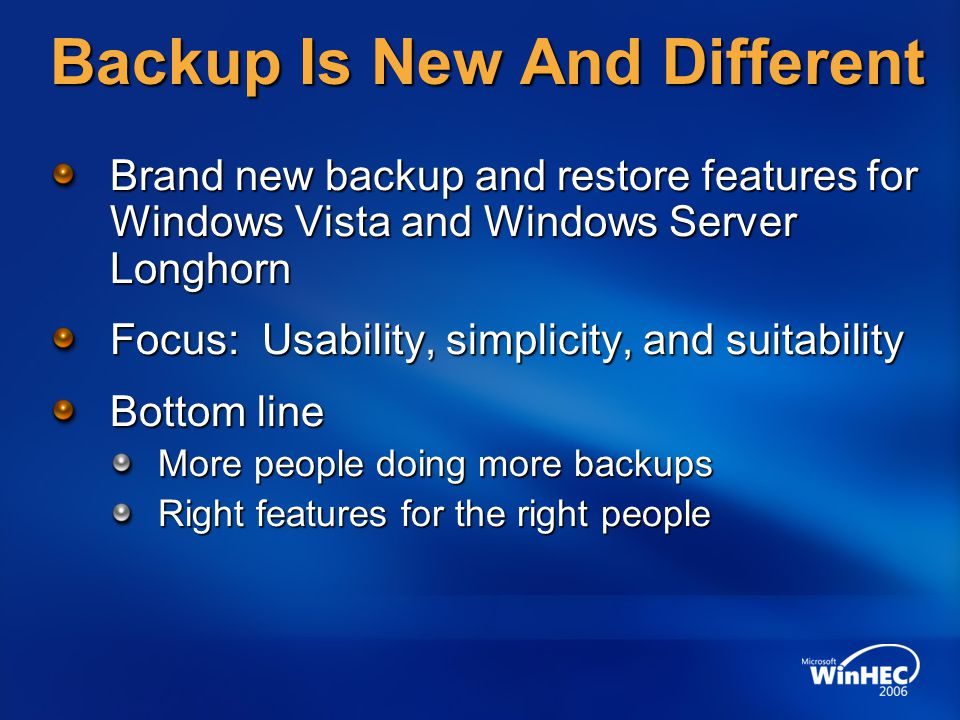 CompletePC Restore Details Can restore all disks, or just system disks Adapts to disk configuration changes No more floppy disk requirement Windows RE is not SKU-differentiated Only physical access is required to restore
