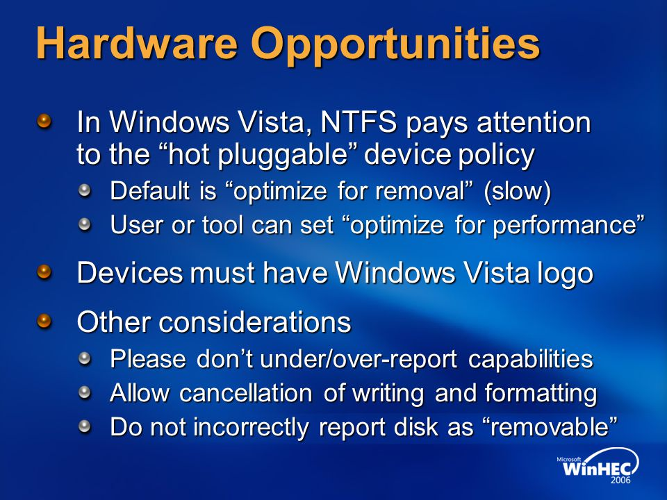 "Hardware Opportunities In Windows Vista, NTFS pays attention to the ""hot pluggable"" device policy Default is ""optimize for removal"" (slow) User or too"