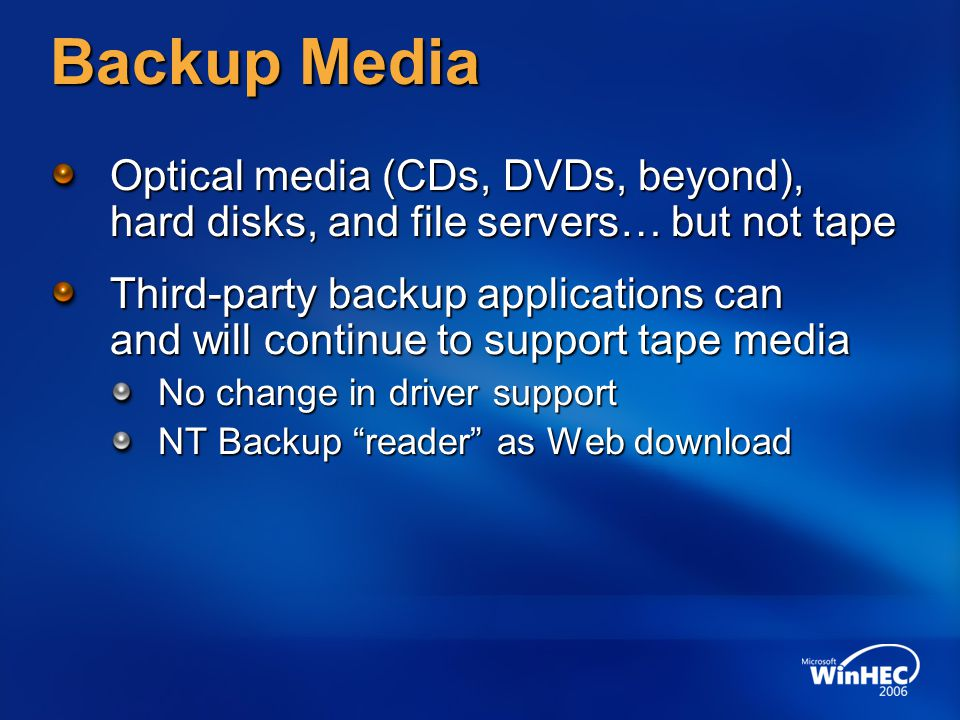 Hardware Opportunities Focus on new backup media Windows Vista and Windows Server Longhorn support new backup media CD, DVD, and larger via UDFS Hard disks, especially for block-level backup With these features, more customers will use hard disks and CDs/DVDs for backup