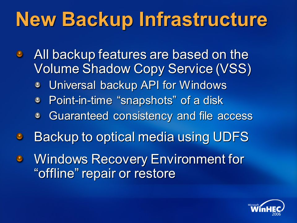 New Backup Infrastructure All backup features are based on the Volume Shadow Copy Service (VSS) Universal backup API for Windows Point-in-time snapshots of a disk Guaranteed consistency and file access Backup to optical media using UDFS Windows Recovery Environment for offline repair or restore