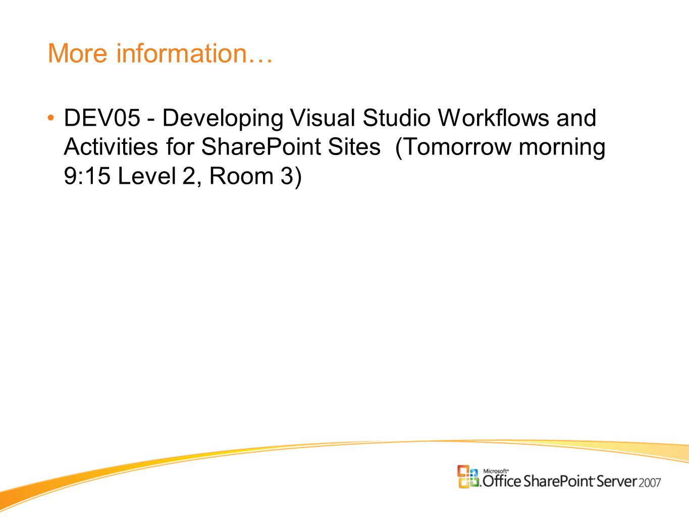 More information… DEV05 - Developing Visual Studio Workflows and Activities for SharePoint Sites (Tomorrow morning 9:15 Level 2, Room 3)