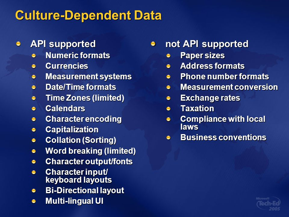 Replacement Cultures Used to replace an existing.Net Framework culture For example, en-US using a 24-hour clock Additional restrictions placed on replacement cultures: Cannot change the sorting Cannot change the LCID Must include the default calendar in available calendars