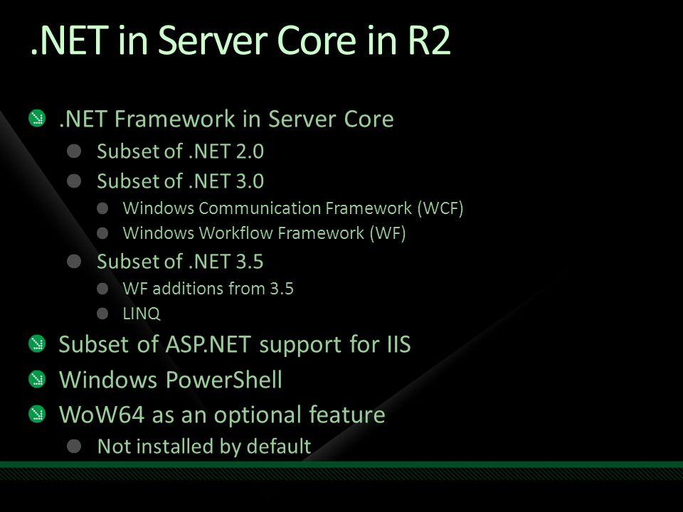 .NET in Server Core in R2.NET Framework in Server Core Subset of.NET 2.0 Subset of.NET 3.0 Windows Communication Framework (WCF) Windows Workflow Fram