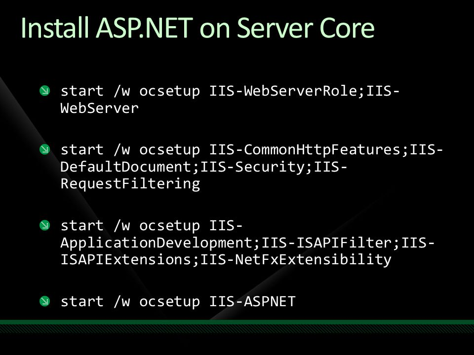 Install ASP.NET on Server Core start /w ocsetup IIS-WebServerRole;IIS- WebServer start /w ocsetup IIS-CommonHttpFeatures;IIS- DefaultDocument;IIS-Secu