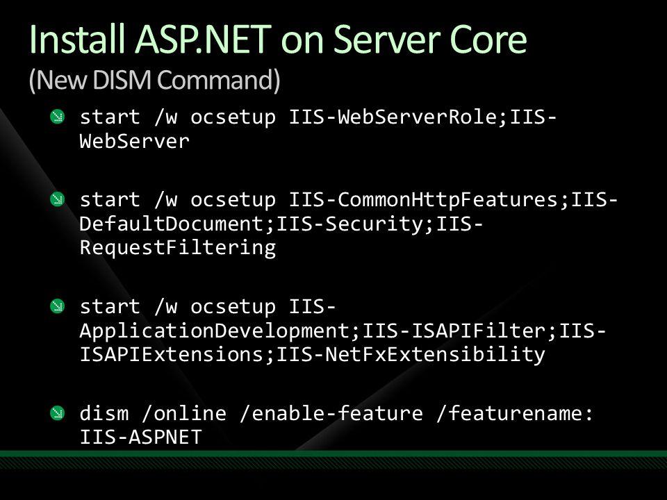 Install ASP.NET on Server Core (New DISM Command) start /w ocsetup IIS-WebServerRole;IIS- WebServer start /w ocsetup IIS-CommonHttpFeatures;IIS- Defau