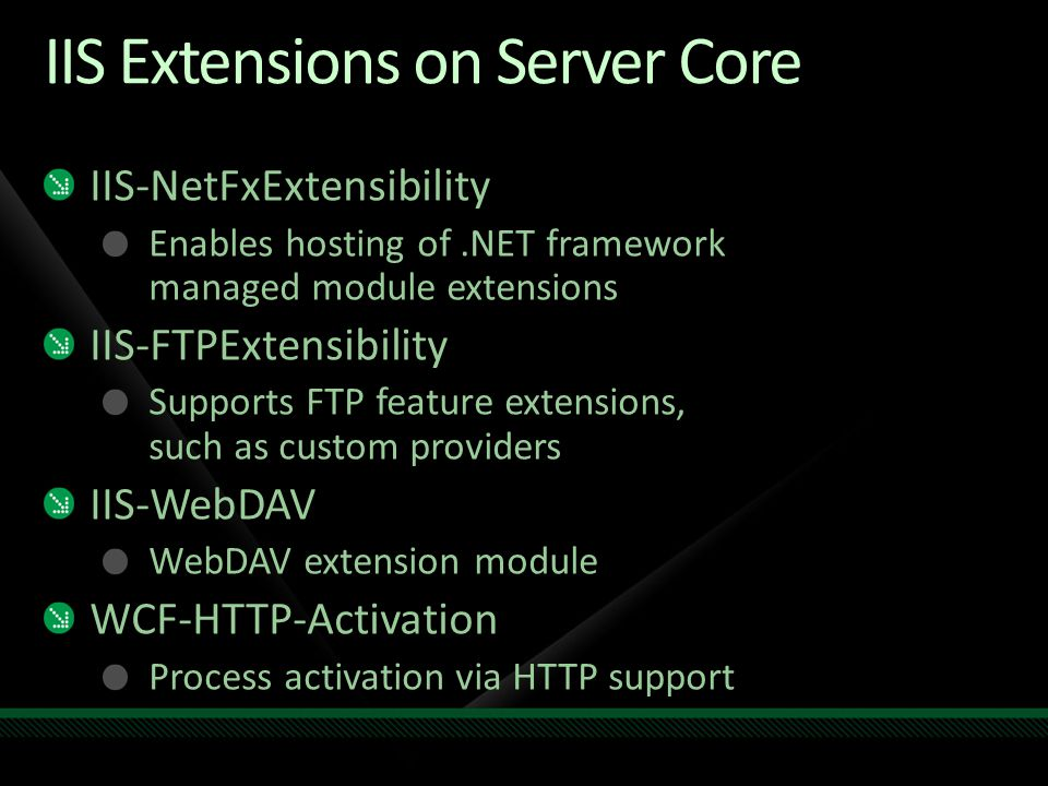 IIS Extensions on Server Core IIS-NetFxExtensibility Enables hosting of.NET framework managed module extensions IIS-FTPExtensibility Supports FTP feat