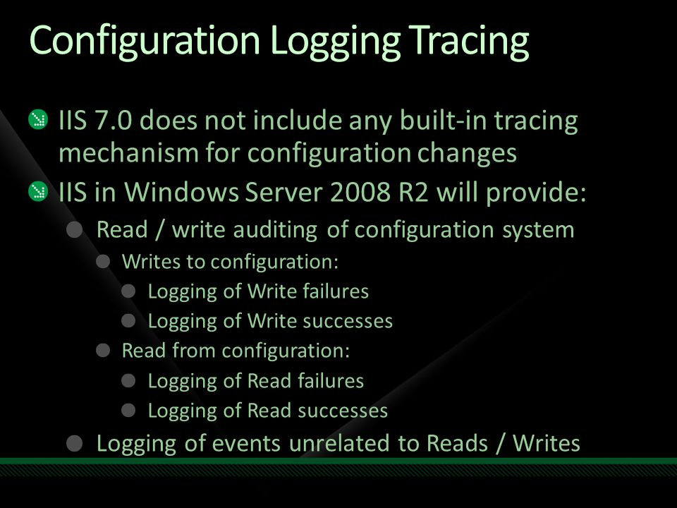 Configuration Logging Tracing IIS 7.0 does not include any built-in tracing mechanism for configuration changes IIS in Windows Server 2008 R2 will pro