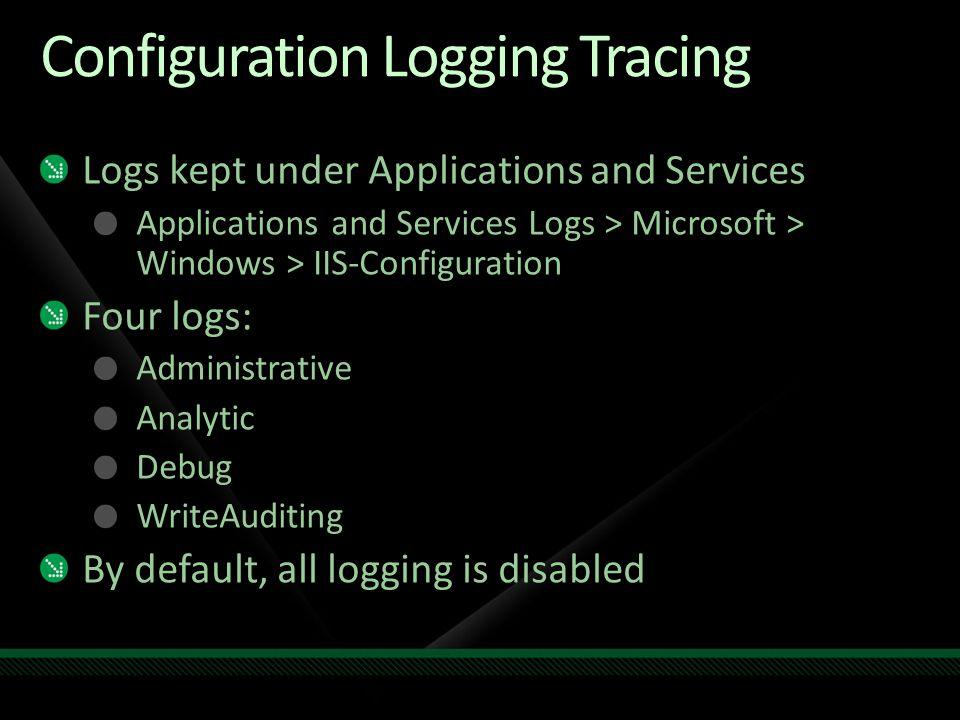 Configuration Logging Tracing Logs kept under Applications and Services Applications and Services Logs > Microsoft > Windows > IIS-Configuration Four