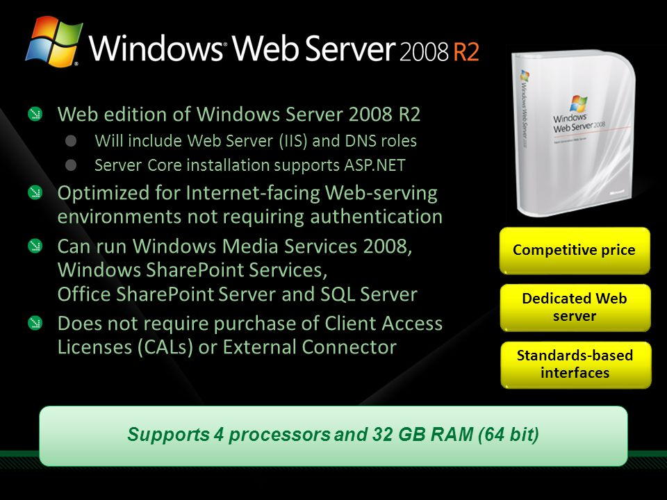 Competitive price Dedicated Web server Standards-based interfaces Supports 4 processors and 32 GB RAM (64 bit) Web edition of Windows Server 2008 R2 W
