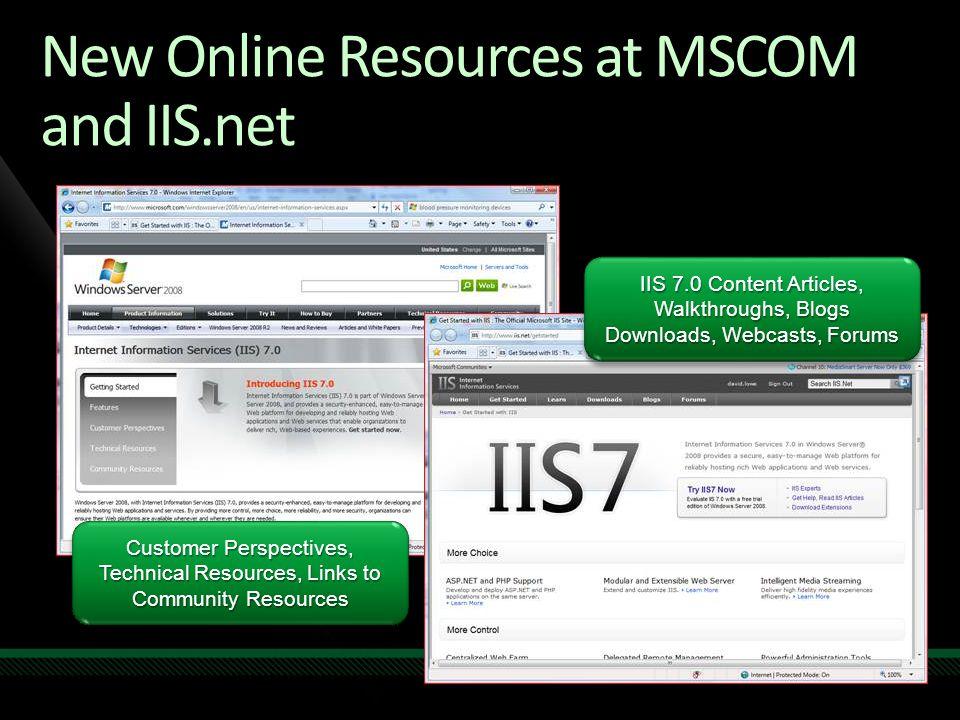 New Online Resources at MSCOM and IIS.net IIS 7.0 Content Articles, Walkthroughs, Blogs Downloads, Webcasts, Forums IIS 7.0 Content Articles, Walkthro