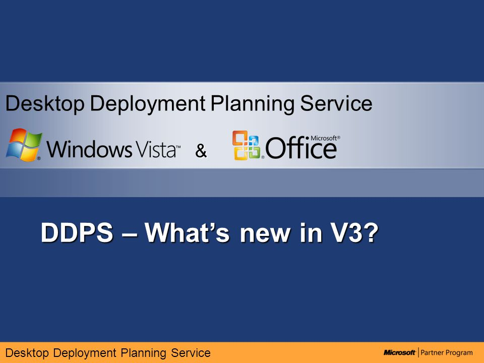 MDT PhaseTechnologyDDPS 1.x DDPS 2.x (DDPS 2007) DDPS 3.x PHASEDeployment ChallengeTechnology PLANApplication Compatibility ACT 4.xACT 5.xACT 5.x (updates) PLAN BUILD Office Migration & Conversion Access Conversion Toolkit Office Migration and Planning Tools (OMPM) Updated planning guides DEPLOY BUILD Windows Pre-Installation Environment (WinPE) WinPE 2004/5WinPE 2.0WinPE 2.0 – updates to WAIK PLAN DEPLOY User State MigrationUSMT 2.6.xUSMT 3.0USMT 3.0x ( updates ) DEPLOYNetwork Boot (PXE)RIS/RiPrep/PE Windows Deployment Services WDS, ConfigMgr, ConfigMgr OSD BUILD DEPLOY Imaging BDD Computer Imaging System WIM, PQI, GHO BDD Workbench WIM/PE Task Sequencer Microsoft Deployment workbench DEPLOYOS DeploymentSMS 2003 SP1 + OSD SMS 2003 SP2 + OSD Hotfix WDS,ConfigMgr,OSD DEPLOYLite Touch DeploymentLite Touch Wizard BDD 2007 Task Sequencer Database Microsoft Deployment database – updates - new Task sequence templates DEPLOYZero Touch Installation BDD Database BDD Task Sequencer Database Microsoft Deployment, updated task sequencer,updated database DEPLOYZero Touch ProvisioningZTP 2.xZTP 3.0 via MCSZTP 3.x via MCS OPERATEApplication Virtualization-Softgrid Integration with ConfigMgr updates to MDOP OPERATEForefrontNEWFCS OPERATEAssetMetrix-NEW Updates MDOP Asset inventory Service OPERATEGPO Vault-NEWMDOP Advanced Group policy management DDPS History
