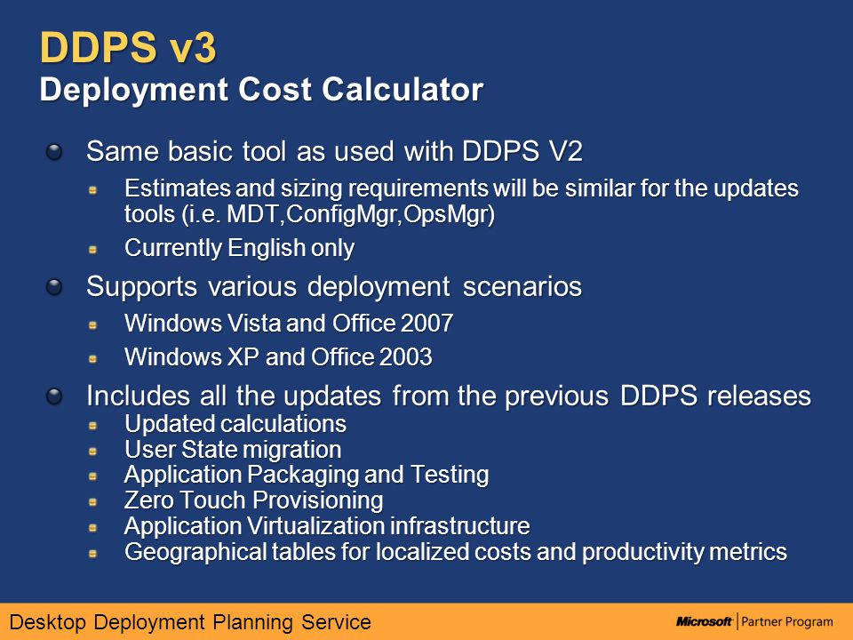 Desktop Deployment Planning Service DDPS v3 Deployment Cost Calculator Same basic tool as used with DDPS V2 Estimates and sizing requirements will be similar for the updates tools (i.e.
