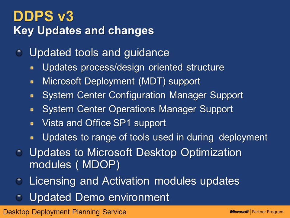 Desktop Deployment Planning Service DDPS v3 Process and engineering focused approach Solution challenge broken down into four primary components – the 'cake model' PLANBUILDDEPLOYOPERATE Key focus on enabling customers to more rapidly and effectively understand how the Microsoft deployment and Management stack is integrated