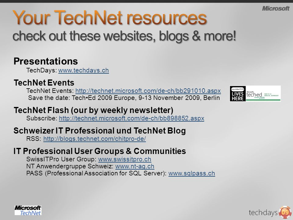 Presentations TechDays:   TechNet Events TechNet Events:   Save the date: TechEd 2009 Europe, 9-13 November 2009, Berlinhttp://technet.microsoft.com/de-ch/bb aspx TechNet Flash (our by weekly newsletter) Subscribe:   Schweizer IT Professional und TechNet Blog RSS:   IT Professional User Groups & Communities SwissITPro User Group:   NT Anwendergruppe Schweiz:   PASS (Professional Association for SQL Server):