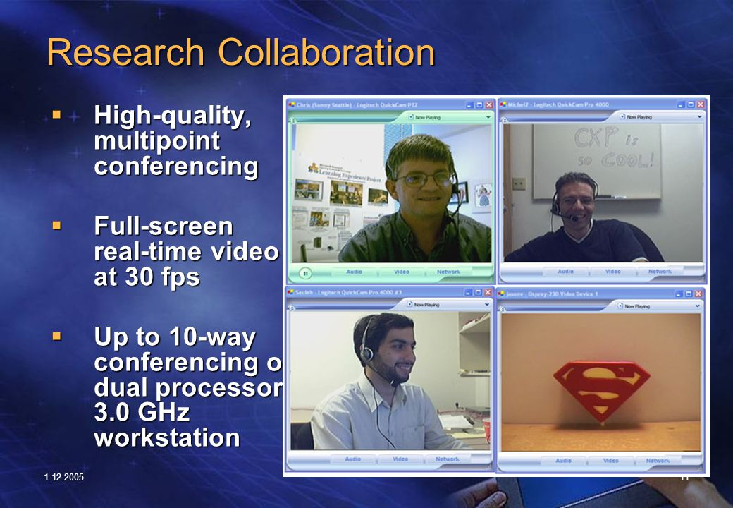 1-12-200511 Research Collaboration Research Collaboration  High-quality, multipoint conferencing  Full-screen real-time video at 30 fps  Up to 10-way conferencing on dual processor, 3.0 GHz workstation