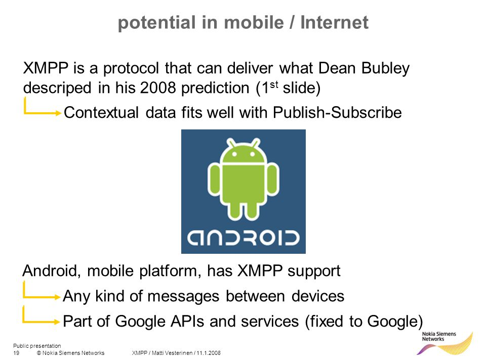 19© Nokia Siemens Networks XMPP / Matti Vesterinen / 11.1.2008 Public presentation potential in mobile / Internet XMPP is a protocol that can deliver