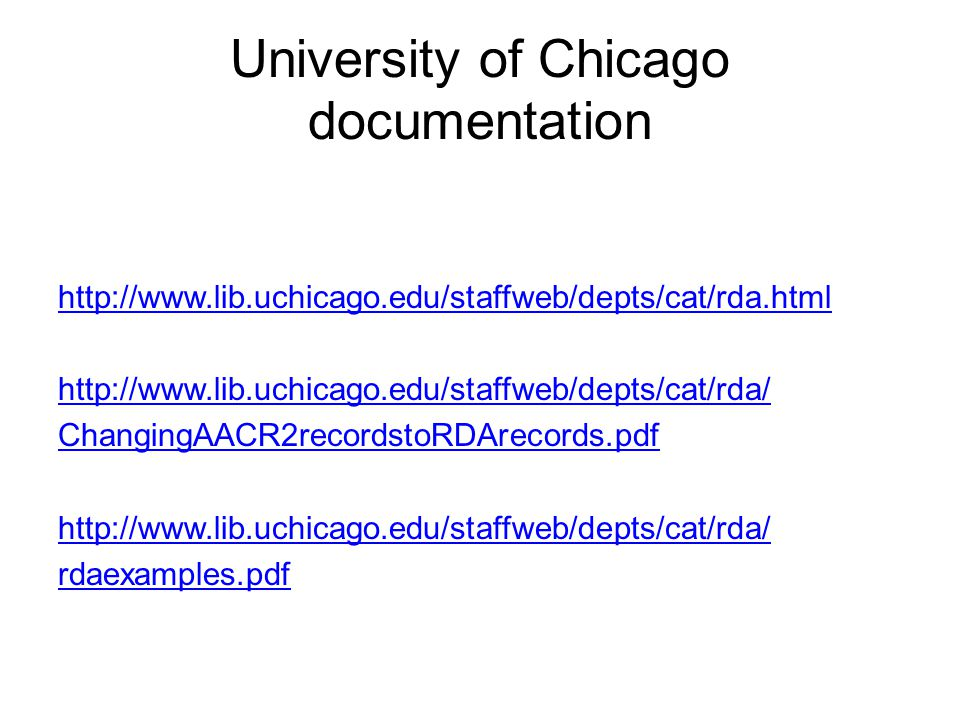 University of Chicago documentation http://www.lib.uchicago.edu/staffweb/depts/cat/rda.html http://www.lib.uchicago.edu/staffweb/depts/cat/rda/ ChangingAACR2recordstoRDArecords.pdf http://www.lib.uchicago.edu/staffweb/depts/cat/rda/ rdaexamples.pdf