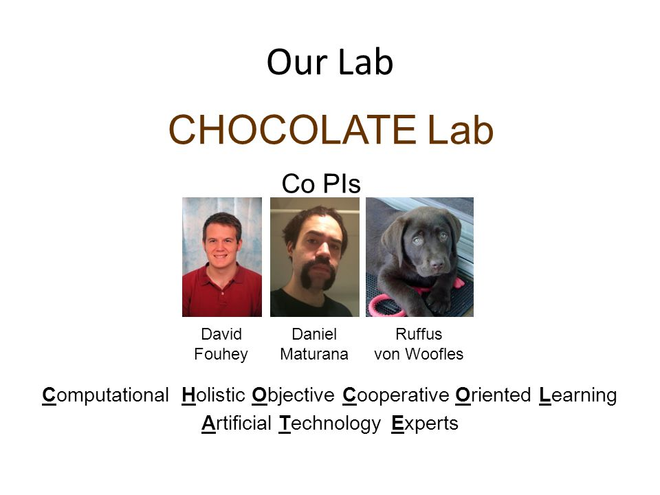 Our Lab CHOCOLATE Lab Daniel Maturana David Fouhey Co PIs Ruffus von Woofles ObjectiveComputationalHolisticCooperativeOrientedLearning ArtificialTechnologyExperts