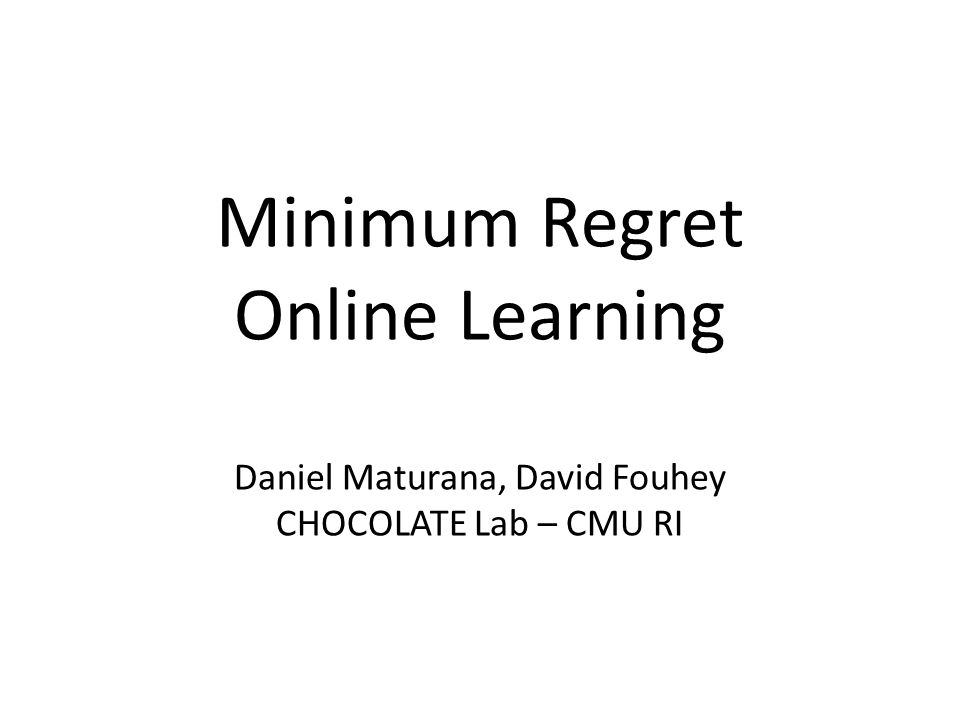 Minimum Regret Online Learning Daniel Maturana, David Fouhey CHOCOLATE Lab – CMU RI