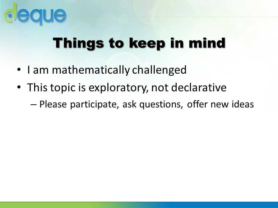 Things to keep in mind I am mathematically challenged This topic is exploratory, not declarative – Please participate, ask questions, offer new ideas