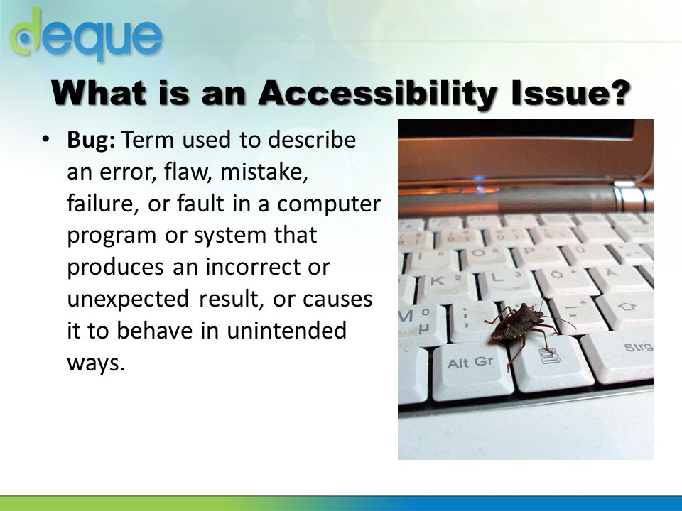 What is an Accessibility Issue? Bug: Term used to describe an error, flaw, mistake, failure, or fault in a computer program or system that produces an