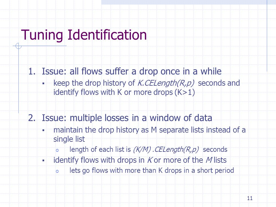 11 Tuning Identification 1.Issue: all flows suffer a drop once in a while  keep the drop history of K.CELength(R,p) seconds and identify flows with K or more drops (K>1) 2.Issue: multiple losses in a window of data  maintain the drop history as M separate lists instead of a single list o length of each list is (K/M).CELength(R,p) seconds  identify flows with drops in K or more of the M lists o lets go flows with more than K drops in a short period