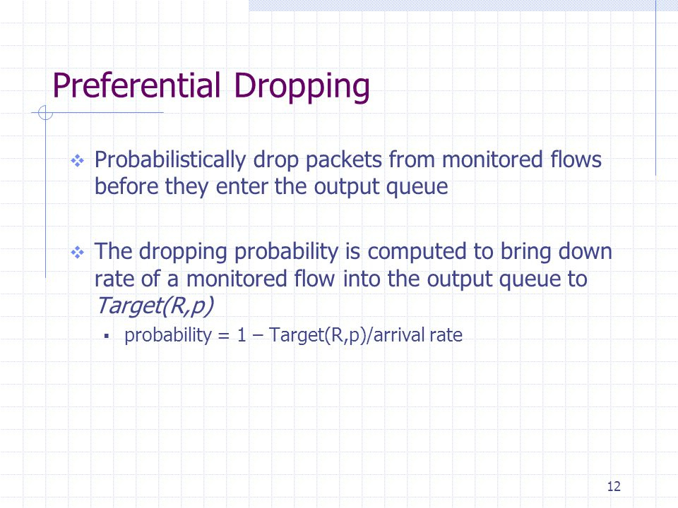 12 Preferential Dropping  Probabilistically drop packets from monitored flows before they enter the output queue  The dropping probability is computed to bring down rate of a monitored flow into the output queue to Target(R,p)  probability = 1 – Target(R,p)/arrival rate