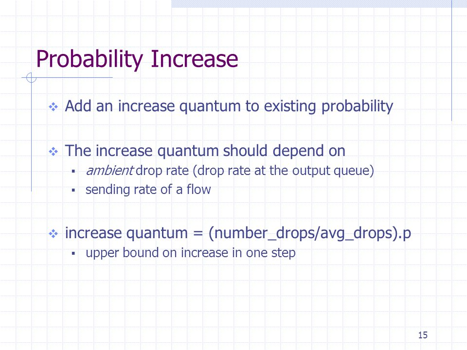 15 Probability Increase  Add an increase quantum to existing probability  The increase quantum should depend on  ambient drop rate (drop rate at the output queue)  sending rate of a flow  increase quantum = (number_drops/avg_drops).p  upper bound on increase in one step