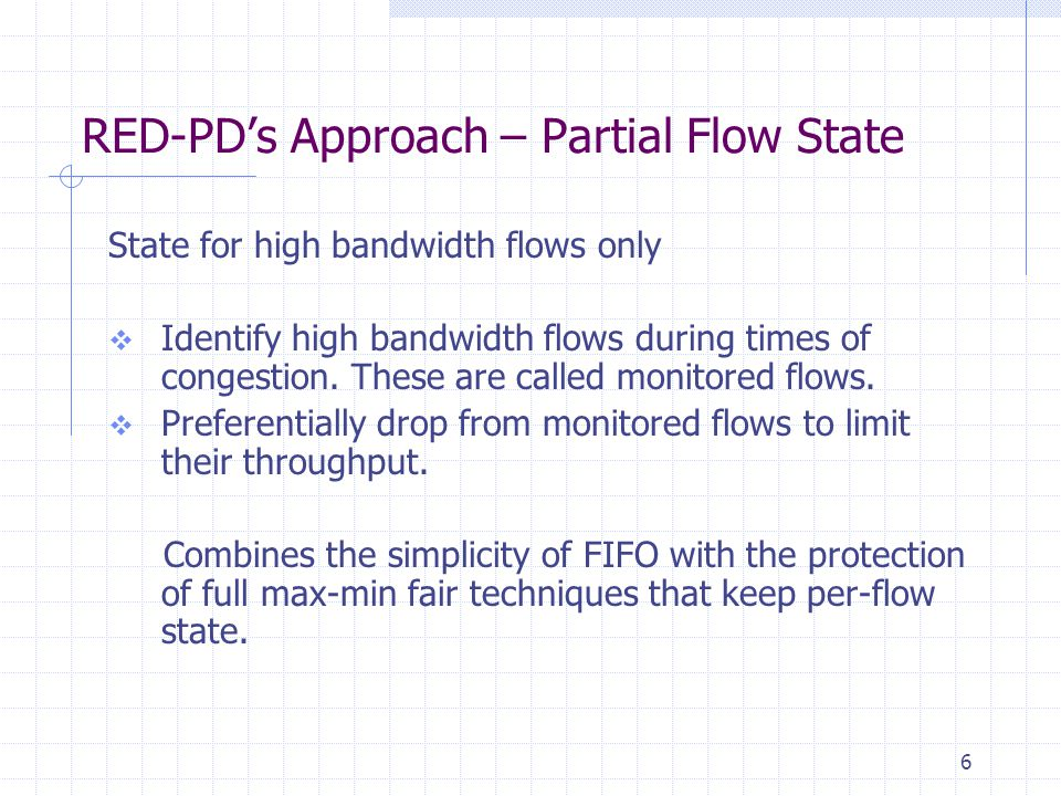 6 RED-PD's Approach – Partial Flow State State for high bandwidth flows only  Identify high bandwidth flows during times of congestion.