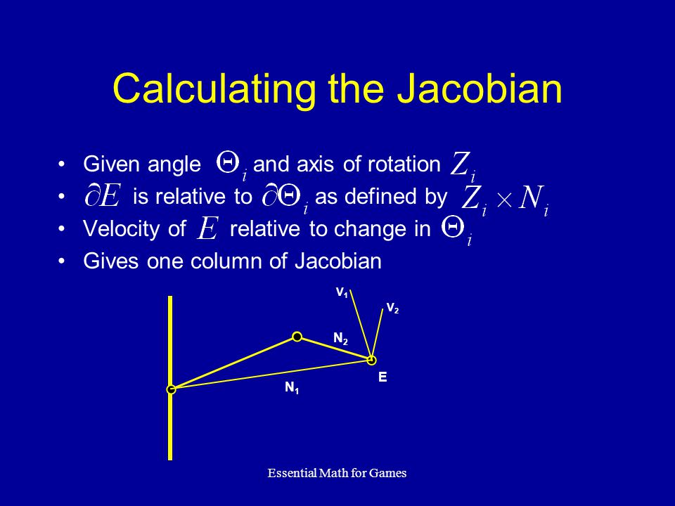 Essential Math for Games Calculating the Jacobian Given angle and axis of rotation is relative to as defined by Velocity of relative to change in Give