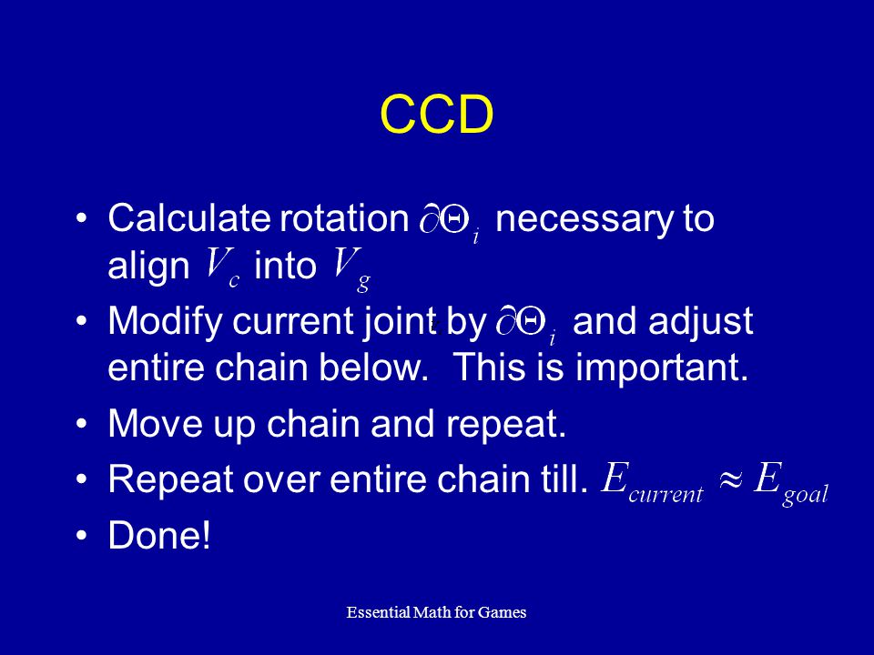 Essential Math for Games CCD Calculate rotation necessary to align into Modify current joint by and adjust entire chain below. This is important. Move