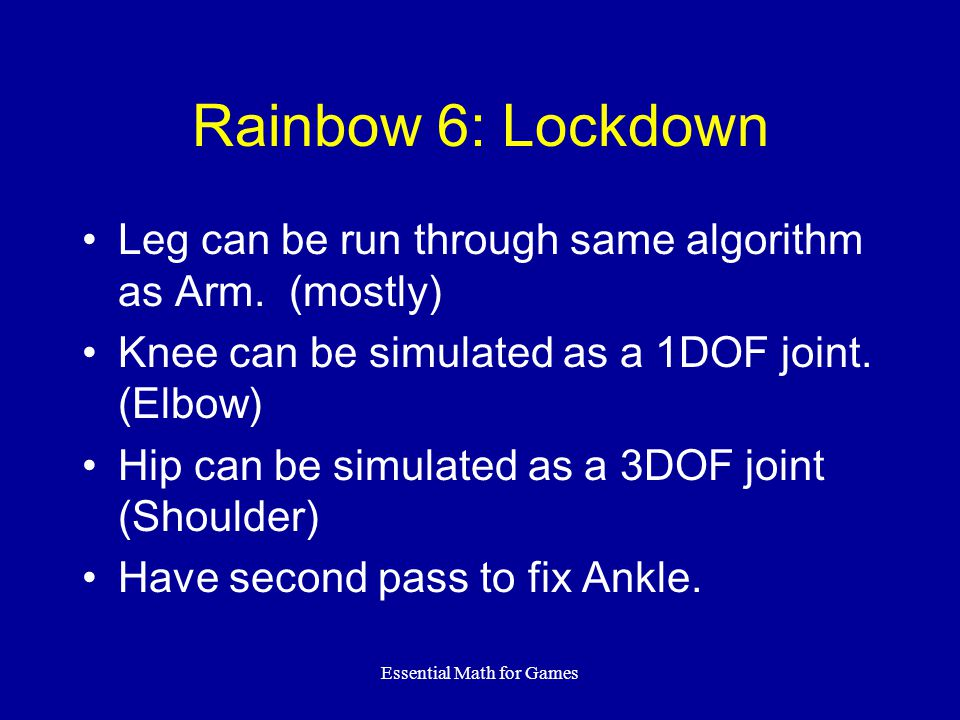 Essential Math for Games Rainbow 6: Lockdown Leg can be run through same algorithm as Arm. (mostly) Knee can be simulated as a 1DOF joint. (Elbow) Hip