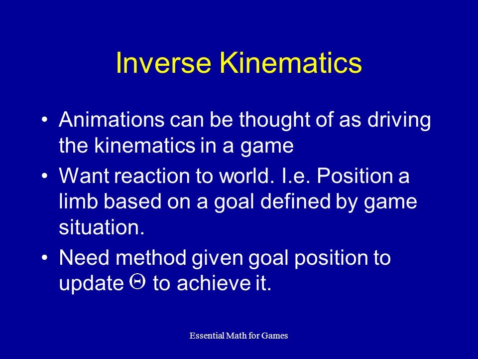 Essential Math for Games Inverse Kinematics Animations can be thought of as driving the kinematics in a game Want reaction to world. I.e. Position a l