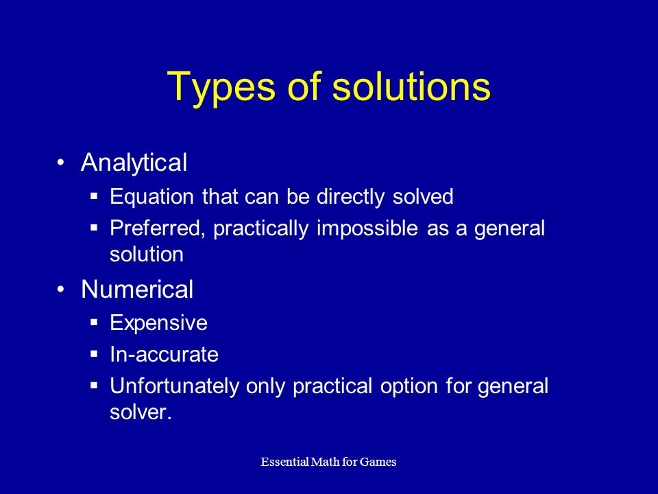 Essential Math for Games Types of solutions Analytical  Equation that can be directly solved  Preferred, practically impossible as a general solutio