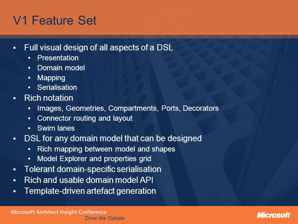 V1 Feature Set Full visual design of all aspects of a DSL Presentation Domain model Mapping Serialisation Rich notation Images, Geometries, Compartments, Ports, Decorators Connector routing and layout Swim lanes DSL for any domain model that can be designed Rich mapping between model and shapes Model Explorer and properties grid Tolerant domain-specific serialisation Rich and usable domain model API Template-driven artefact generation