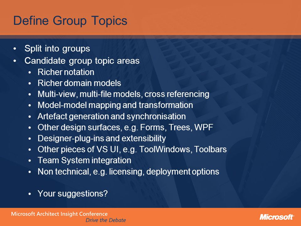 Define Group Topics Split into groups Candidate group topic areas Richer notation Richer domain models Multi-view, multi-file models, cross referencin