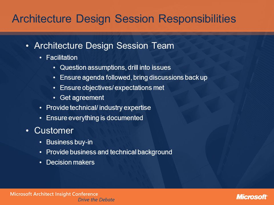 Architecture Design Session Responsibilities Architecture Design Session Team Facilitation Question assumptions, drill into issues Ensure agenda followed, bring discussions back up Ensure objectives/ expectations met Get agreement Provide technical/ industry expertise Ensure everything is documented Customer Business buy-in Provide business and technical background Decision makers