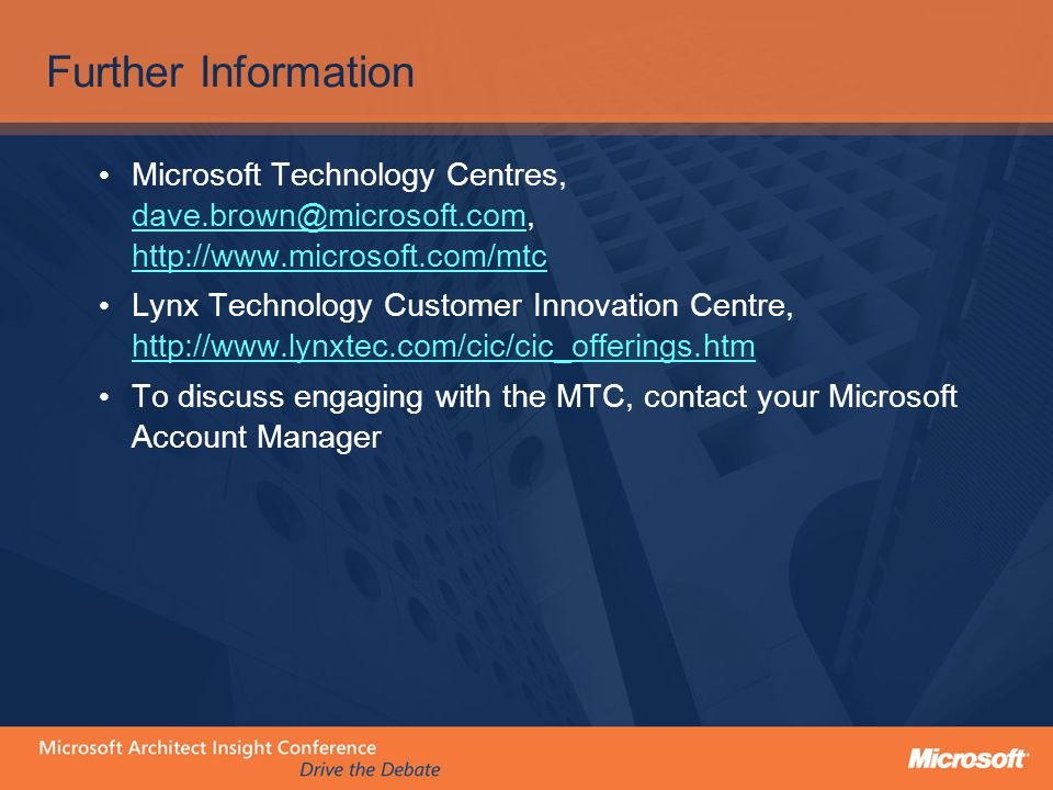 Further Information Microsoft Technology Centres, dave.brown@microsoft.com, http://www.microsoft.com/mtc dave.brown@microsoft.com http://www.microsoft.com/mtc Lynx Technology Customer Innovation Centre, http://www.lynxtec.com/cic/cic_offerings.htm http://www.lynxtec.com/cic/cic_offerings.htm To discuss engaging with the MTC, contact your Microsoft Account Manager