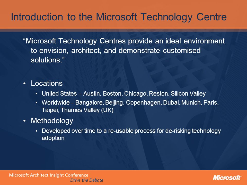 Introduction to the Microsoft Technology Centre Microsoft Technology Centres provide an ideal environment to envision, architect, and demonstrate customised solutions. Locations United States – Austin, Boston, Chicago, Reston, Silicon Valley Worldwide – Bangalore, Beijing, Copenhagen, Dubai, Munich, Paris, Taipei, Thames Valley (UK) Methodology Developed over time to a re-usable process for de-risking technology adoption