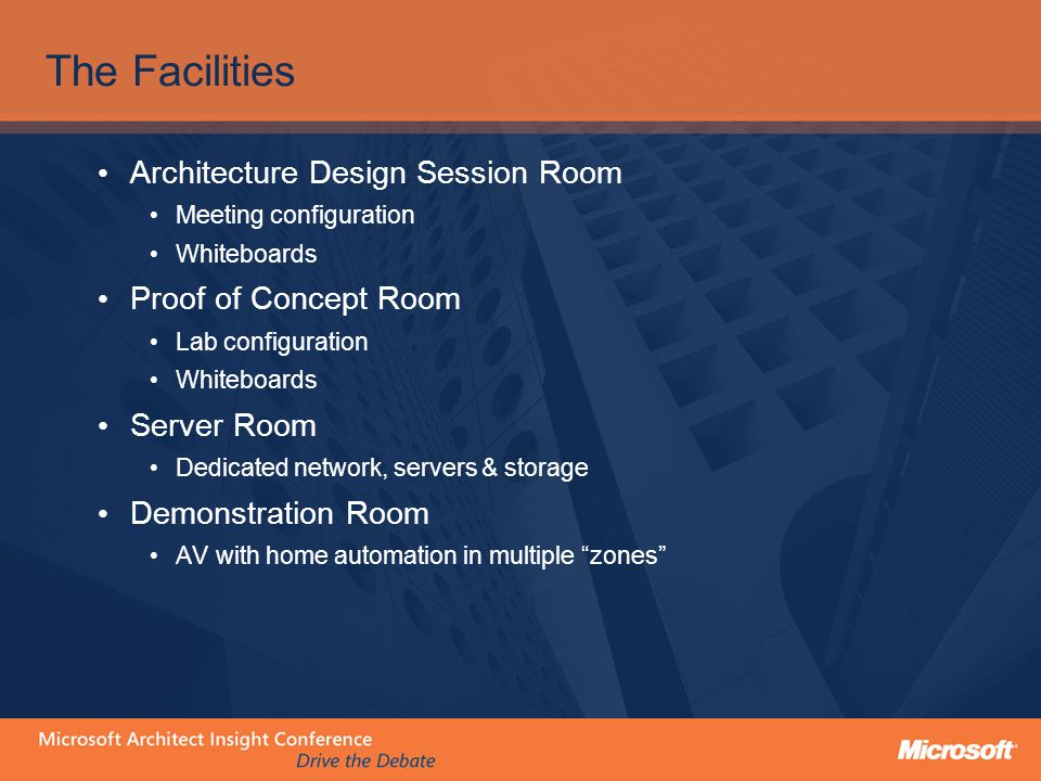 The Facilities Architecture Design Session Room Meeting configuration Whiteboards Proof of Concept Room Lab configuration Whiteboards Server Room Dedicated network, servers & storage Demonstration Room AV with home automation in multiple zones