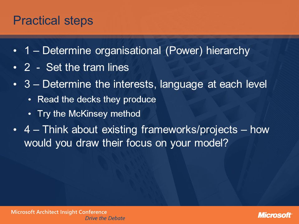 Practical steps 1 – Determine organisational (Power) hierarchy 2 - Set the tram lines 3 – Determine the interests, language at each level Read the decks they produce Try the McKinsey method 4 – Think about existing frameworks/projects – how would you draw their focus on your model